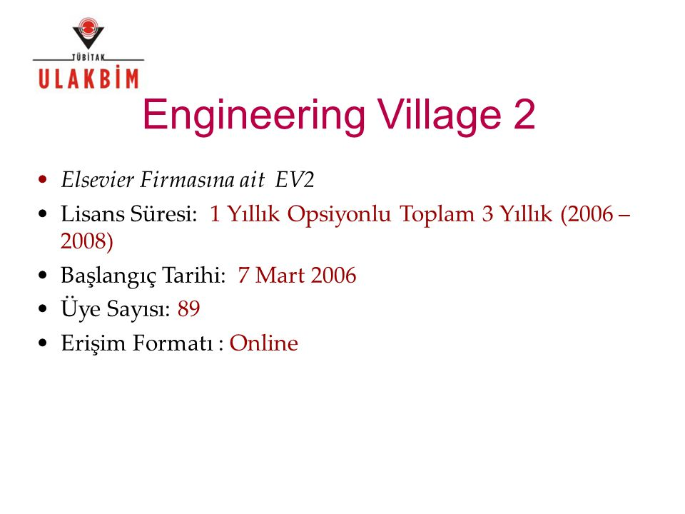 Engineering Village 2 Elsevier Firmasına ait EV2 Lisans Süresi: 1 Yıllık Opsiyonlu Toplam 3 Yıllık (2006 – 2008) Başlangıç Tarihi: 7 Mart 2006 Üye Sayısı: 89 Erişim Formatı : Online