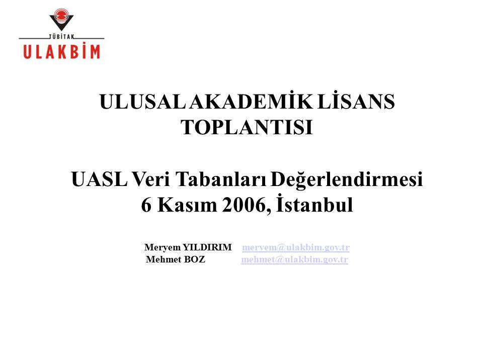 ULUSAL AKADEMİK LİSANS TOPLANTISI UASL Veri Tabanları Değerlendirmesi 6 Kasım 2006, İstanbul Meryem YILDIRIM meryem@ulakbim.gov.trmeryem@ulakbim.gov.tr Mehmet BOZ mehmet@ulakbim.gov.trmehmet@ulakbim.gov.tr