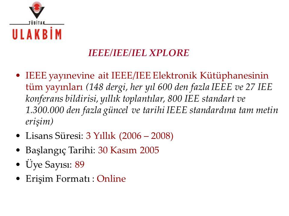 IEEE yayınevine ait IEEE/IEE Elektronik Kütüphanesinin tüm yayınları (148 dergi, her yıl 600 den fazla IEEE ve 27 IEE konferans bildirisi, yıllık toplantılar, 800 IEE standart ve 1.300.000 den fazla güncel ve tarihi IEEE standardına tam metin erişim) Lisans Süresi: 3 Yıllık (2006 – 2008) Başlangıç Tarihi: 30 Kasım 2005 Üye Sayısı: 89 Erişim Formatı : Online IEEE/IEE/IEL XPLORE