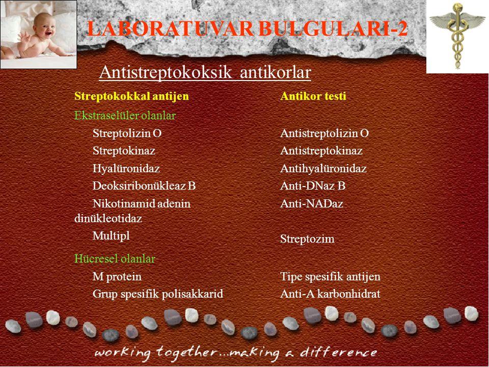 Antistreptokoksik antikorlar Streptokokkal antijenAntikor testi Ekstraselüler olanlar Streptolizin O Streptokinaz Hyalüronidaz Deoksiribonükleaz B Nikotinamid adenin dinükleotidaz Multipl Antistreptolizin O Antistreptokinaz Antihyalüronidaz Anti-DNaz B Anti-NADaz Streptozim Hücresel olanlar M protein Grup spesifik polisakkarid Tipe spesifik antijen Anti-A karbonhidrat LABORATUVAR BULGULARI-2