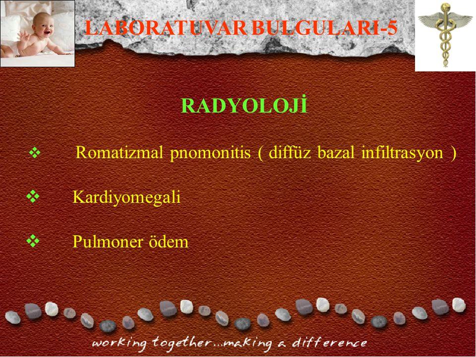 RADYOLOJİ  Romatizmal pnomonitis ( diffüz bazal infiltrasyon )  Kardiyomegali  Pulmoner ödem LABORATUVAR BULGULARI-5