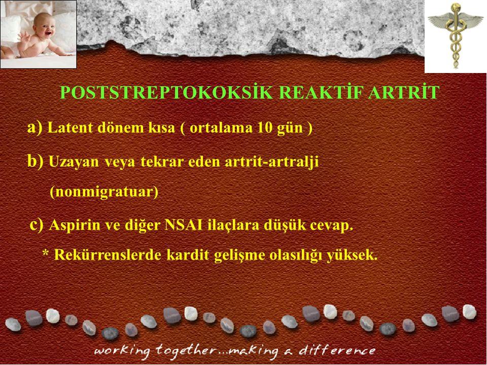POSTSTREPTOKOKSİK REAKTİF ARTRİT a) Latent dönem kısa ( ortalama 10 gün ) b) Uzayan veya tekrar eden artrit-artralji (nonmigratuar) c) Aspirin ve diğer NSAI ilaçlara düşük cevap.