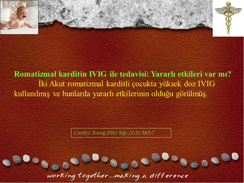 Cardiol Young 2001 Sep;11(5):565-7 Romatizmal karditin IVIG ile tedavisi: Yararlı etkileri var mı.