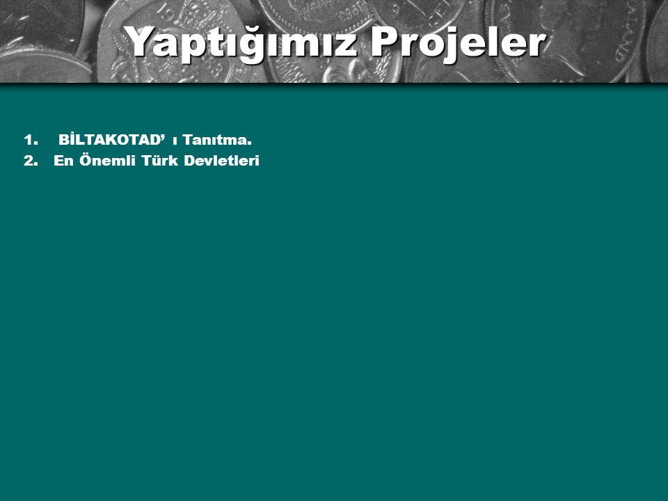 Yaptığımız Projeler 1. BİLTAKOTAD' ı Tanıtma. 2. En Önemli Türk Devletleri