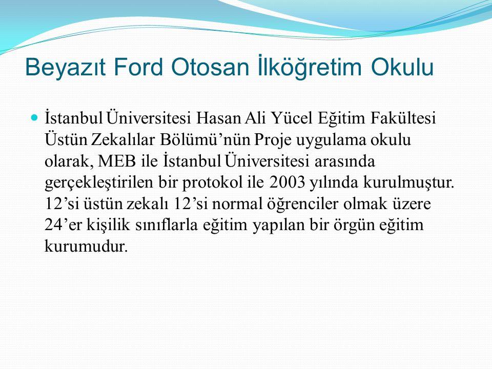 Beyazıt Ford Otosan İlköğretim Okulu İstanbul Üniversitesi Hasan Ali Yücel Eğitim Fakültesi Üstün Zekalılar Bölümü'nün Proje uygulama okulu olarak, ME