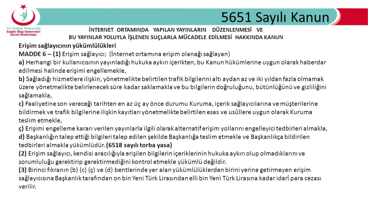 5651 Sayılı Kanun Erişim sağlayıcının yükümlülükleri MADDE 6 – (1) Erişim sağlayıcı; (İnternet ortamına erişim olanağı sağlayan) a) Herhangi bir kullanıcısının yayınladığı hukuka aykırı içerikten, bu Kanun hükümlerine uygun olarak haberdar edilmesi halinde erişimi engellemekle, b) Sağladığı hizmetlere ilişkin, yönetmelikte belirtilen trafik bilgilerini altı aydan az ve iki yıldan fazla olmamak üzere yönetmelikte belirlenecek süre kadar saklamakla ve bu bilgilerin doğruluğunu, bütünlüğünü ve gizliliğini sağlamakla, c) Faaliyetine son vereceği tarihten en az üç ay önce durumu Kuruma, içerik sağlayıcılarına ve müşterilerine bildirmek ve trafik bilgilerine ilişkin kayıtları yönetmelikte belirtilen esas ve usûllere uygun olarak Kuruma teslim etmekle, ç) Erişimi engelleme kararı verilen yayınlarla ilgili olarak alternatif erişim yollarını engelleyici tedbirleri almakla, d) Başkanlığın talep ettiği bilgileri talep edilen şekilde Başkanlığa teslim etmekle ve Başkanlıkça bildirilen tedbirleri almakla yükümlüdür.