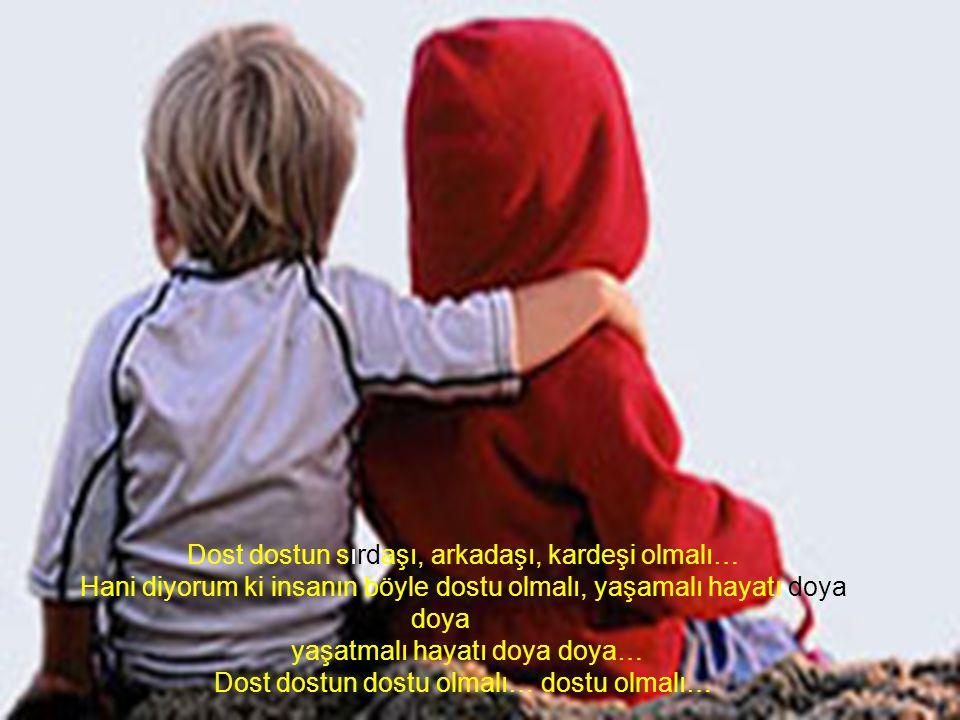Dost dostun yanında olmalı, haklı yada haksız olduğunda, iyi yada hasta olduğunda, bollukta da darlıkta da yanıbaşında olduğunu bilmeli…