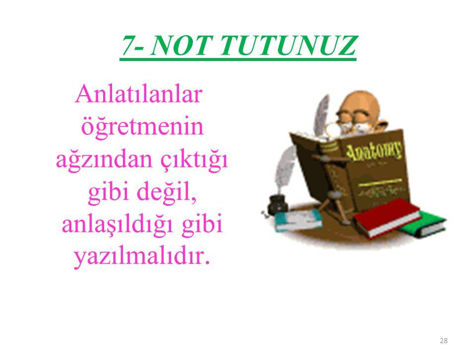 28 7- NOT TUTUNUZ Anlatılanlar öğretmenin ağzından çıktığı gibi değil, anlaşıldığı gibi yazılmalıdır.