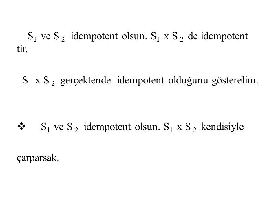 S 1 ve S 2 idempotent olsun. S 1 x S 2 de idempotent tir. S 1 x S 2 gerçektende idempotent olduğunu gösterelim.  S 1 ve S 2 idempotent olsun. S 1 x S