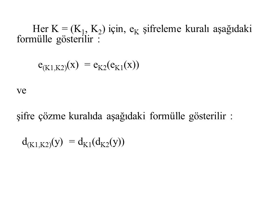x açık metin, y şifrelenmiş metin olmak üzere deşifreleme yaparsak: d (K1,K2) ( e (K1,K2) (x)) = d (K1,K2) ( e K2 (e K1 (x))) = d K1 (d K2 (e K2 (e K1 (x)))) = d K1 (e K1 (x)) = x olur.