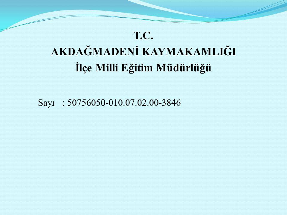 T.C. AKDAĞMADENİ KAYMAKAMLIĞI İlçe Milli Eğitim Müdürlüğü Sayı : 50756050-010.07.02.00-3846