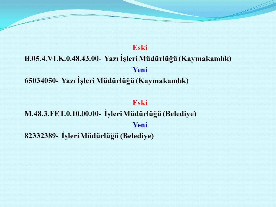 Eski B.05.4.VLK.0.48.43.00- Yazı İşleri Müdürlüğü (Kaymakamlık) Yeni 65034050- Yazı İşleri Müdürlüğü (Kaymakamlık) Eski M.48.3.FET.0.10.00.00- İşleri Müdürlüğü (Belediye) Yeni 82332389- İşleri Müdürlüğü (Belediye)