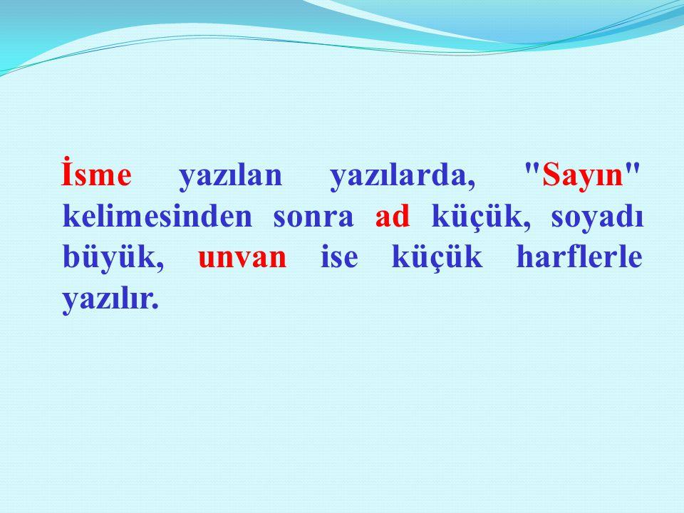 İsme yazılan yazılarda, Sayın kelimesinden sonra ad küçük, soyadı büyük, unvan ise küçük harflerle yazılır.