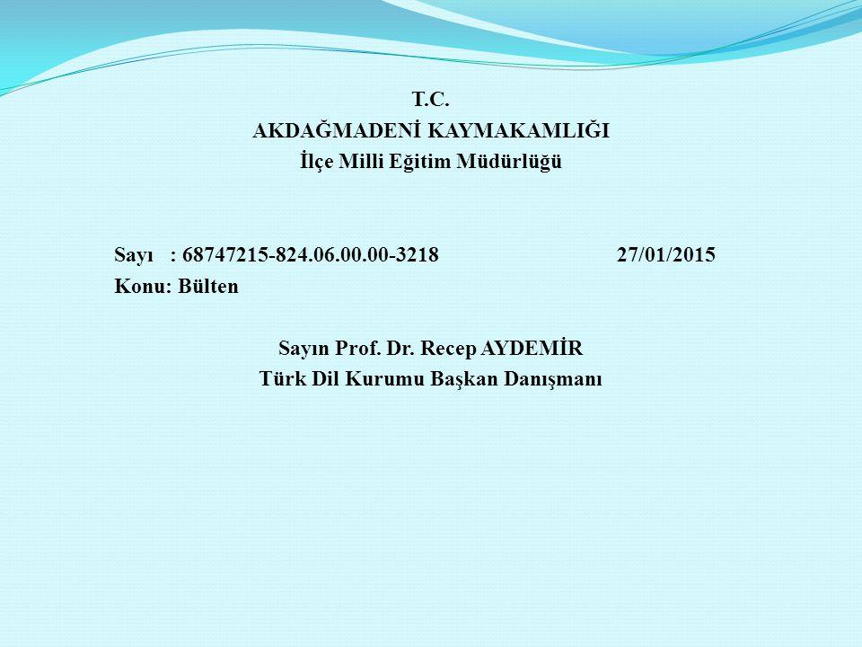 T.C. AKDAĞMADENİ KAYMAKAMLIĞI İlçe Milli Eğitim Müdürlüğü Sayı : 68747215-824.06.00.00-3218 27/01/2015 Konu: Bülten Sayın Prof. Dr. Recep AYDEMİR Türk