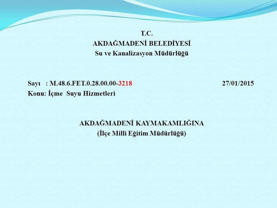 T.C. AKDAĞMADENİ BELEDİYESİ Su ve Kanalizasyon Müdürlüğü Sayı : M.48.6.FET.0.28.00.00-3218 27/01/2015 Konu: İçme Suyu Hizmetleri AKDAĞMADENİ KAYMAKAML