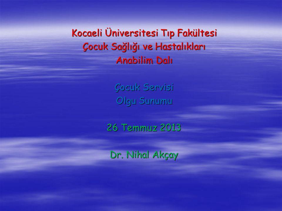Kocaeli Üniversitesi Tıp Fakültesi Çocuk Sağlığı ve Hastalıkları Anabilim Dalı Çocuk Servisi Olgu Sunumu 26 Temmuz 2013 Dr. Nihal Akçay