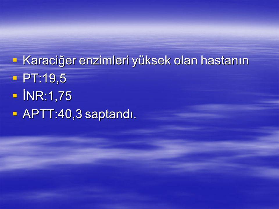  Karaciğer enzimleri yüksek olan hastanın  PT:19,5  İNR:1,75  APTT:40,3 saptandı.