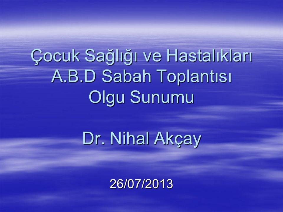 26/07/2013 Çocuk Sağlığı ve Hastalıkları A.B.D Sabah Toplantısı Olgu Sunumu Dr. Nihal Akçay