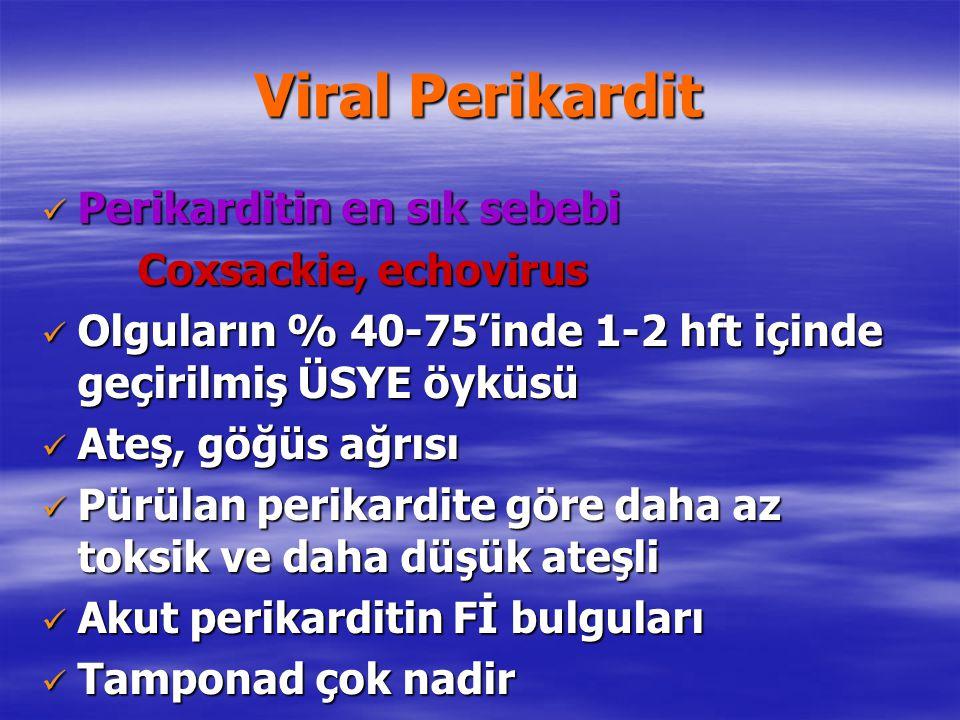 Viral Perikardit Perikarditin en sık sebebi Perikarditin en sık sebebi Coxsackie, echovirus Olguların % 40-75'inde 1-2 hft içinde geçirilmiş ÜSYE öykü