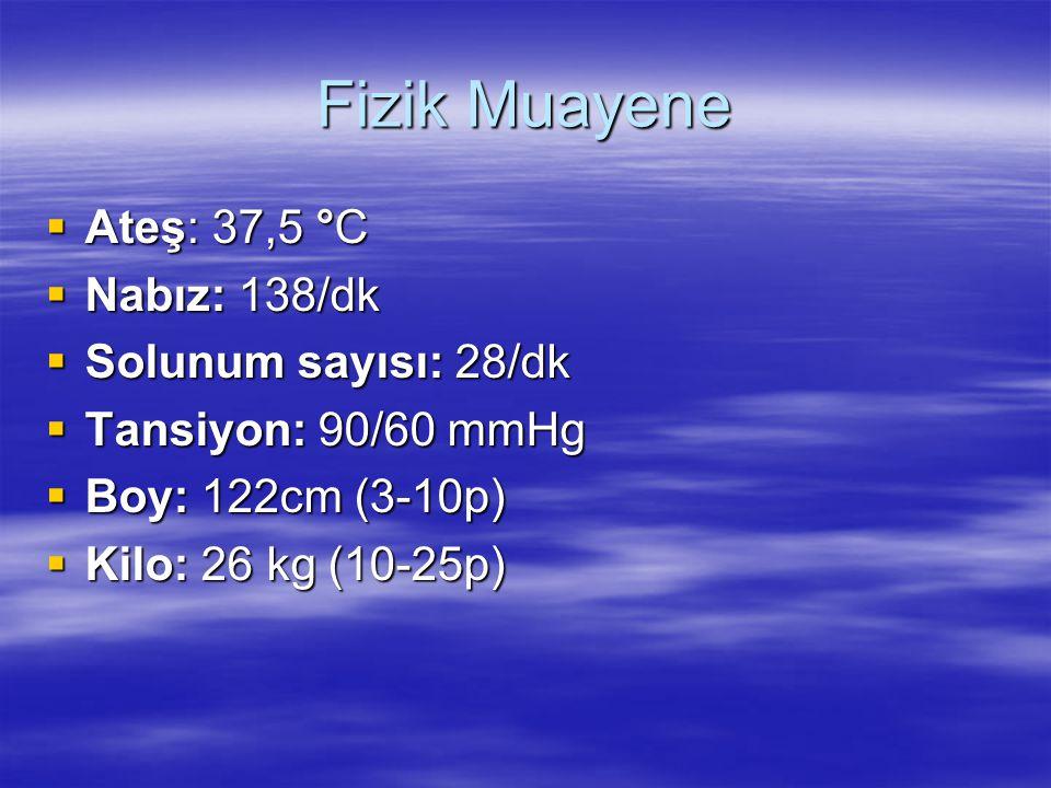 Fizik Muayene  Ateş: 37,5 °C  Nabız: 138/dk  Solunum sayısı: 28/dk  Tansiyon: 90/60 mmHg  Boy: 122cm (3-10p)  Kilo: 26 kg (10-25p)