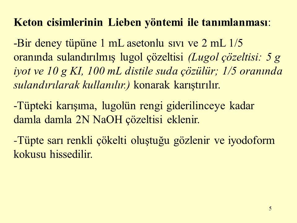 5 Keton cisimlerinin Lieben yöntemi ile tanımlanması: -Bir deney tüpüne 1 mL asetonlu sıvı ve 2 mL 1/5 oranında sulandırılmış lugol çözeltisi (Lugol ç