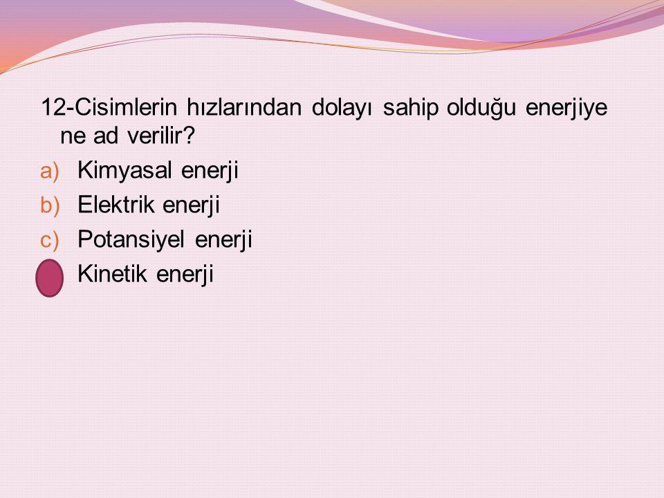 12-Cisimlerin hızlarından dolayı sahip olduğu enerjiye ne ad verilir? a) Kimyasal enerji b) Elektrik enerji c) Potansiyel enerji d) Kinetik enerji