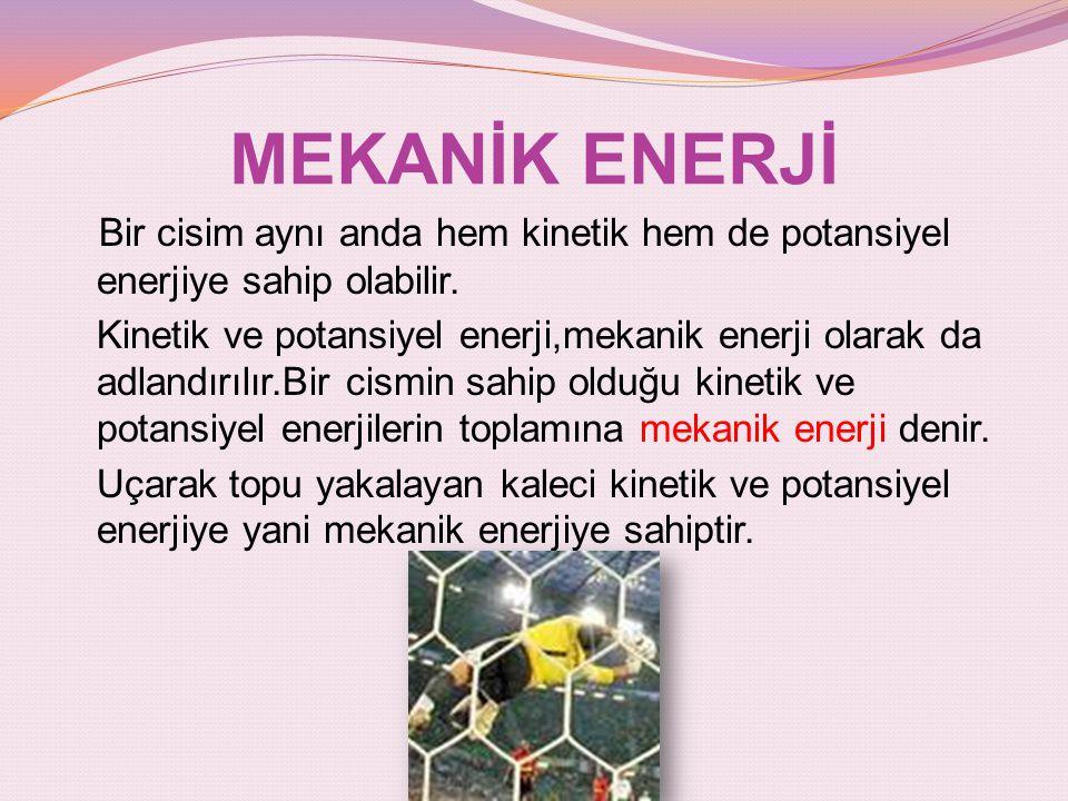 MEKANİK ENERJİ Bir cisim aynı anda hem kinetik hem de potansiyel enerjiye sahip olabilir. Kinetik ve potansiyel enerji,mekanik enerji olarak da adland