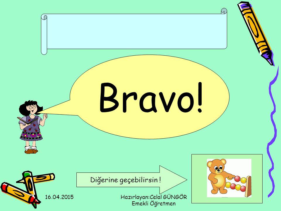 16.04.2015Hazırlayan:Celal GÜNGÖR Emekli Öğretmen Bravo! Diğerine geçebilirsin !
