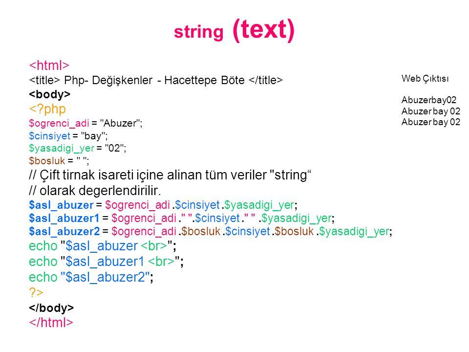 string (text) Php- Değişkenler - Hacettepe Böte <?php $ogrenci_adi = Abuzer ; $cinsiyet = bay ; $yasadigi_yer = 02 ; $bosluk = ; // Çift tirnak isareti içine alinan tüm veriler string // olarak degerlendirilir.