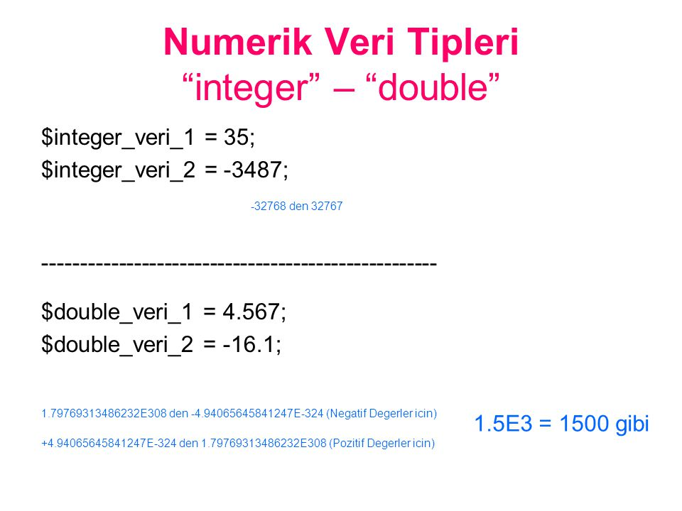 Numerik Veri Tipleri integer – double $integer_veri_1 = 35; $integer_veri_2 = -3487; -32768 den 32767 ---------------------------------------------------- $double_veri_1 = 4.567; $double_veri_2 = -16.1; 1.79769313486232E308 den -4.94065645841247E-324 (Negatif Degerler icin) +4.94065645841247E-324 den 1.79769313486232E308 (Pozitif Degerler icin) 1.5E3 = 1500 gibi