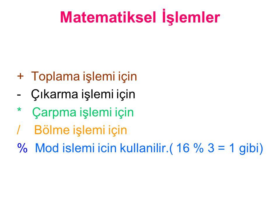 Matematiksel İşlemler + Toplama işlemi için - Çıkarma işlemi için * Çarpma işlemi için / Bölme işlemi için % Mod islemi icin kullanilir.( 16 % 3 = 1 gibi)