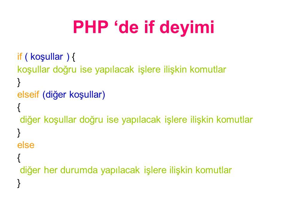 PHP 'de if deyimi if ( koşullar ) { koşullar doğru ise yapılacak işlere ilişkin komutlar } elseif (diğer koşullar) { diğer koşullar doğru ise yapılacak işlere ilişkin komutlar } else { diğer her durumda yapılacak işlere ilişkin komutlar }