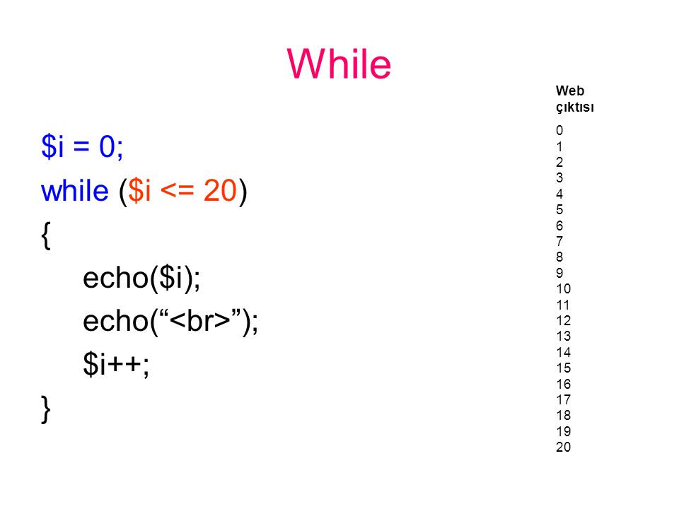 While $i = 0; while ($i <= 20) { echo($i); echo( ); $i++; } Web çıktısı 0 1 2 3 4 5 6 7 8 9 10 11 12 13 14 15 16 17 18 19 20