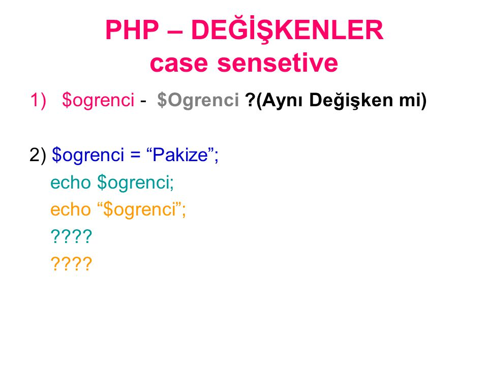 PHP – DEĞİŞKENLER case sensetive 1)$ogrenci - $Ogrenci ?(Aynı Değişken mi) 2) $ogrenci = Pakize ; echo $ogrenci; echo $ogrenci ; ????