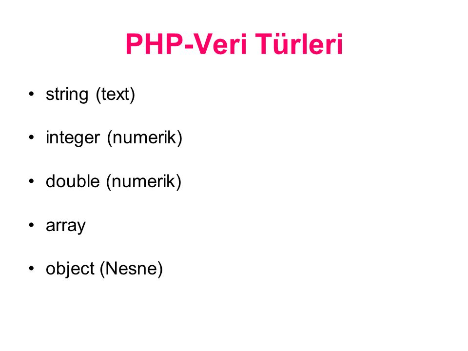 PHP-Veri Türleri string (text) integer (numerik) double (numerik) array object (Nesne)