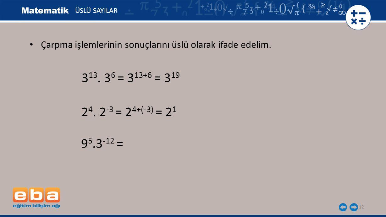 12 ÜSLÜ SAYILAR 9 5.3 -12 = 3 13. 3 6 = 3 13+6 = 3 19 2 4. 2 -3 = 2 4+(-3) = 2 1 Çarpma işlemlerinin sonuçlarını üslü olarak ifade edelim.
