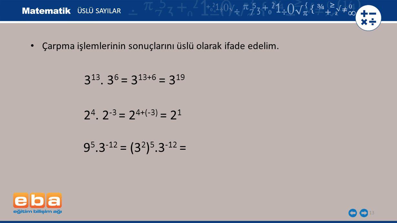 13 ÜSLÜ SAYILAR 9 5.3 -12 = (3 2 ) 5.3 -12 = 3 13. 3 6 = 3 13+6 = 3 19 2 4. 2 -3 = 2 4+(-3) = 2 1 Çarpma işlemlerinin sonuçlarını üslü olarak ifade ed