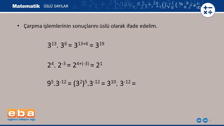 14 ÜSLÜ SAYILAR 9 5.3 -12 = (3 2 ) 5.3 -12 = 3 10. 3 -12 = 3 13. 3 6 = 3 13+6 = 3 19 2 4. 2 -3 = 2 4+(-3) = 2 1 Çarpma işlemlerinin sonuçlarını üslü o