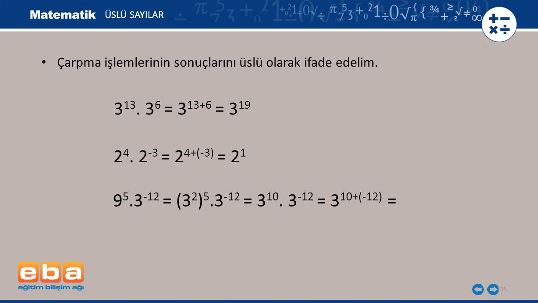 15 ÜSLÜ SAYILAR 9 5.3 -12 = (3 2 ) 5.3 -12 = 3 10. 3 -12 = 3 10+(-12) = 3 13. 3 6 = 3 13+6 = 3 19 2 4. 2 -3 = 2 4+(-3) = 2 1 Çarpma işlemlerinin sonuç