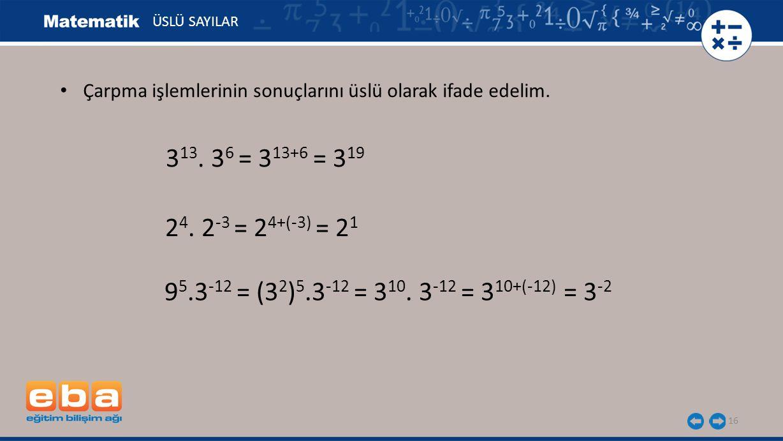 16 ÜSLÜ SAYILAR 9 5.3 -12 = (3 2 ) 5.3 -12 = 3 10. 3 -12 = 3 10+(-12) = 3 -2 3 13. 3 6 = 3 13+6 = 3 19 2 4. 2 -3 = 2 4+(-3) = 2 1 Çarpma işlemlerinin