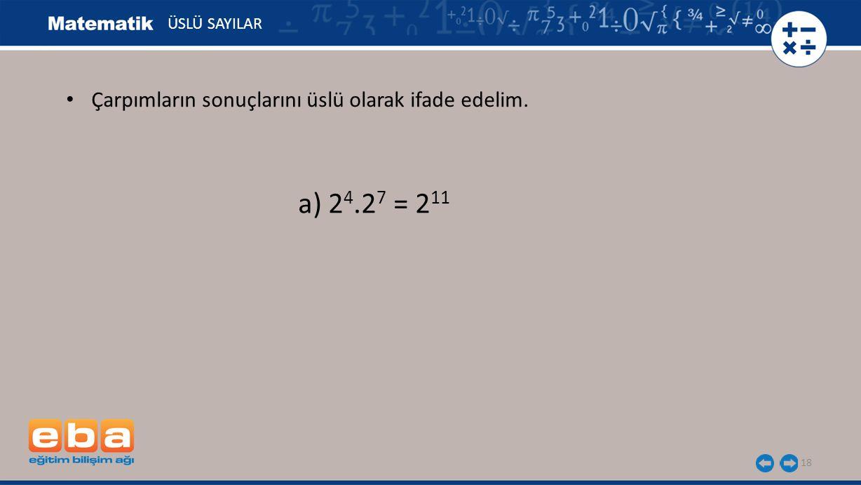 18 ÜSLÜ SAYILAR a) 2 4.2 7 = 2 11 Çarpımların sonuçlarını üslü olarak ifade edelim.