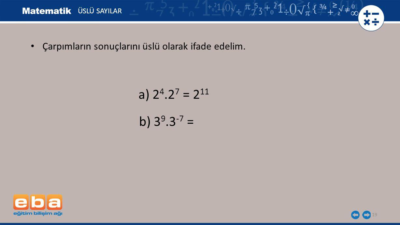 19 ÜSLÜ SAYILAR a) 2 4.2 7 = 2 11 b) 3 9.3 -7 = Çarpımların sonuçlarını üslü olarak ifade edelim.