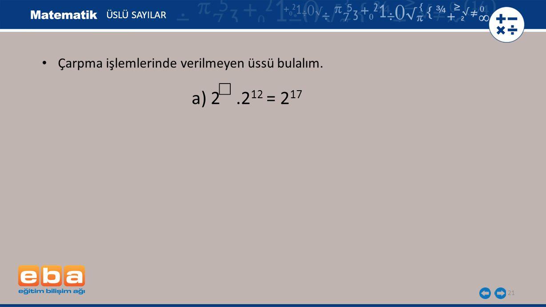 21 ÜSLÜ SAYILAR a) 2.2 12 = 2 17 ☐ Çarpma işlemlerinde verilmeyen üssü bulalım.