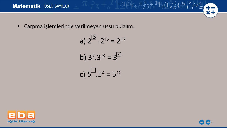 25 ÜSLÜ SAYILAR b) 3 7.3 -8 = 3 ☐ a) 2.2 12 = 2 17 5 ☐ Çarpma işlemlerinde verilmeyen üssü bulalım. c) 5.5 4 = 5 10 ☐
