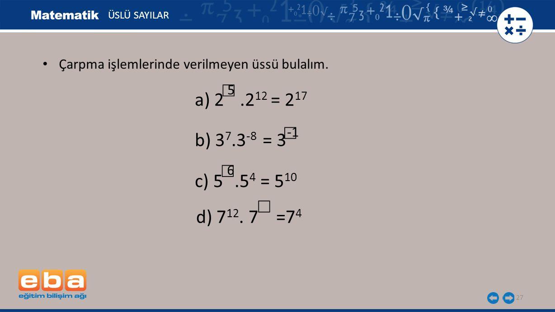 27 ÜSLÜ SAYILAR b) 3 7.3 -8 = 3 ☐ d) 7 12. 7 =7 4 ☐ a) 2.2 12 = 2 17 5 ☐ Çarpma işlemlerinde verilmeyen üssü bulalım. c) 5.5 4 = 5 10 6 ☐