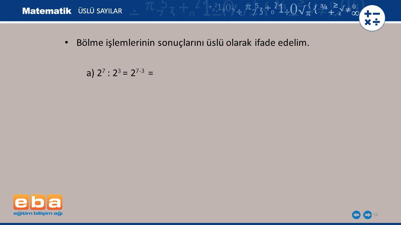 34 ÜSLÜ SAYILAR a) 2 7 : 2 3 = 2 7-3 = Bölme işlemlerinin sonuçlarını üslü olarak ifade edelim.