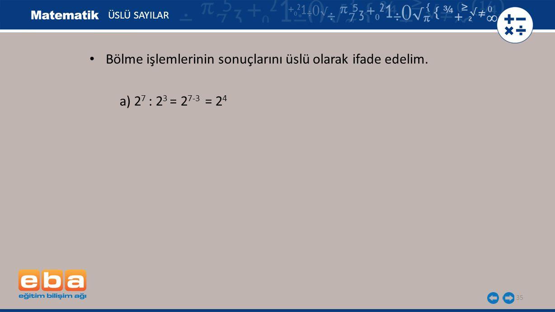 35 ÜSLÜ SAYILAR a) 2 7 : 2 3 = 2 7-3 = 2 4 Bölme işlemlerinin sonuçlarını üslü olarak ifade edelim.