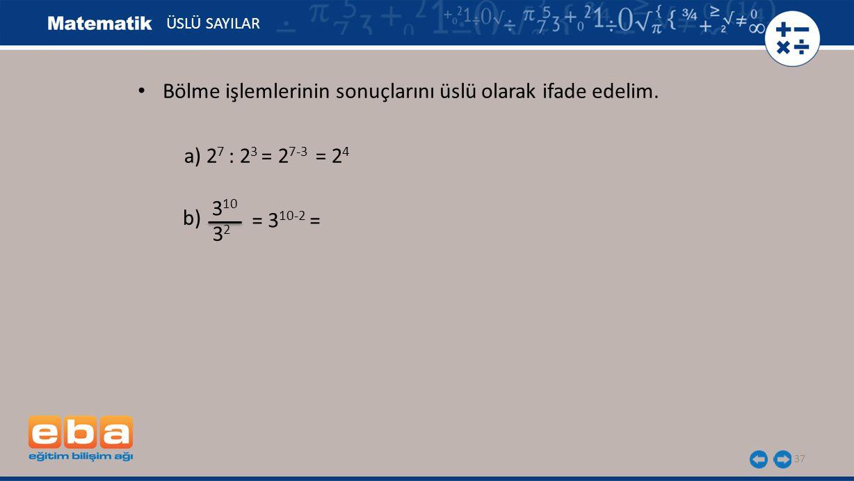 37 ÜSLÜ SAYILAR a) 2 7 : 2 3 = 2 7-3 = 2 4 b) 3 10 3232 = 3 10-2 = Bölme işlemlerinin sonuçlarını üslü olarak ifade edelim.