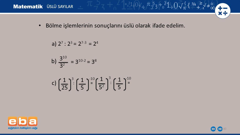 40 ÜSLÜ SAYILAR a) 2 7 : 2 3 = 2 7-3 = 2 4 b) 3 10 3232 = 3 10-2 = 3 8 c) 1 3 25 1 -10 5 : = 5252 5 1 3 1 -10 Bölme işlemlerinin sonuçlarını üslü olar