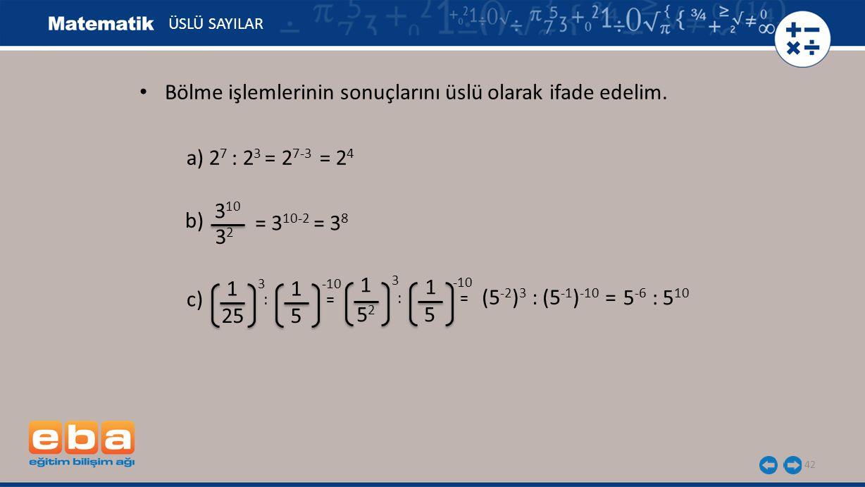 42 ÜSLÜ SAYILAR a) 2 7 : 2 3 = 2 7-3 = 2 4 b) 3 10 3232 = 3 10-2 = 3 8 c) 1 3 25 1 -10 5 : = 5252 5 1 3 1 -10 (5 -2 ) 3 : (5 -1 ) -10 = 5 -6 : 5 10 Bö